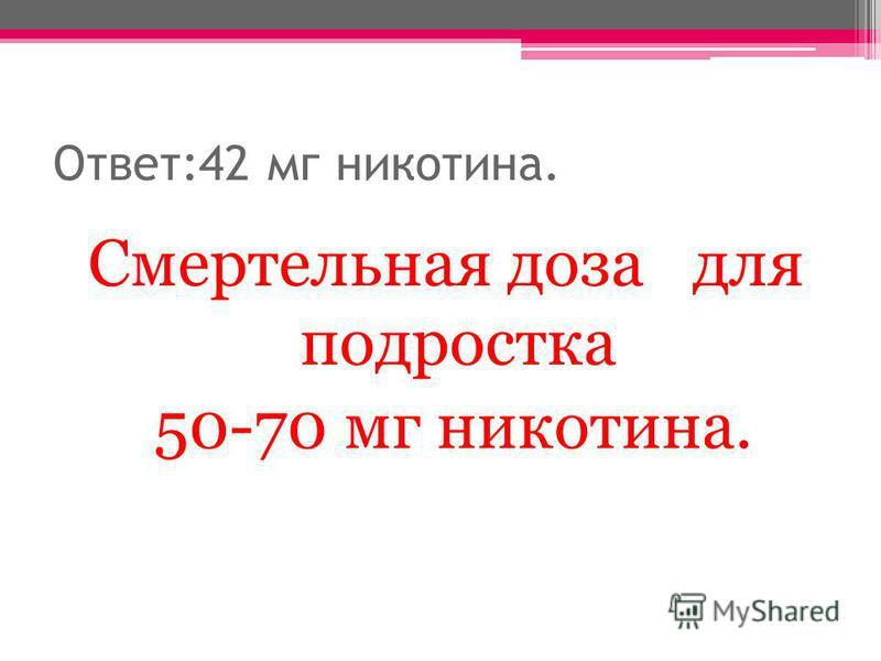Ответ:42 мг никотина. Смертельная доза для подростка 50-70 мг никотина.
