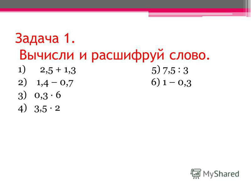 Задача 1. Вычисли и расшифруй слово. 1) 2,5 + 1,3 5) 7,5 : 3 2) 1,4 – 0,7 6) 1 – 0,3 3) 0,3 · 6 4) 3,5 · 2