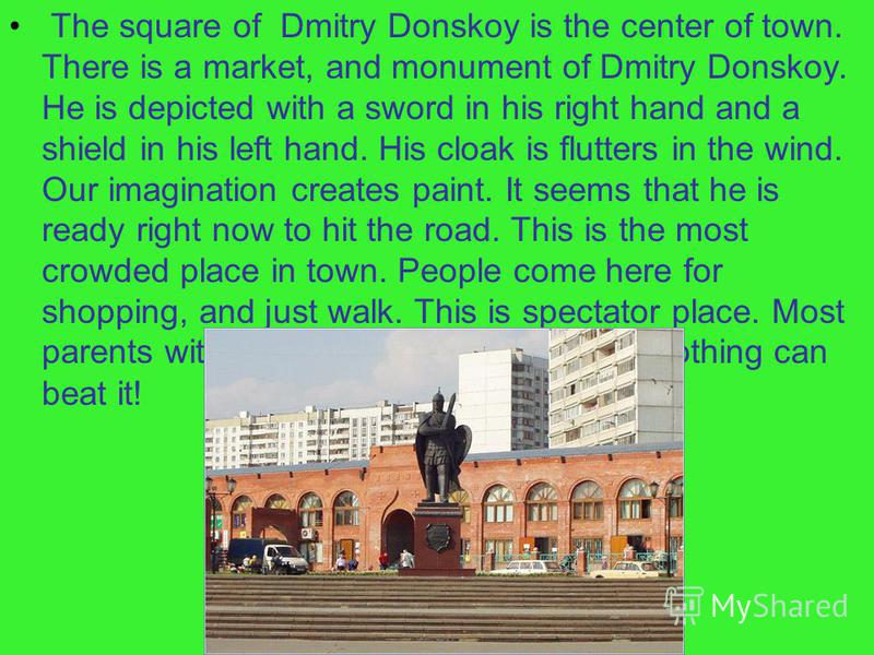 The square of Dmitry Donskoy is the center of town. There is a market, and monument of Dmitry Donskoy. He is depicted with a sword in his right hand and a shield in his left hand. His cloak is flutters in the wind. Our imagination creates paint. It s