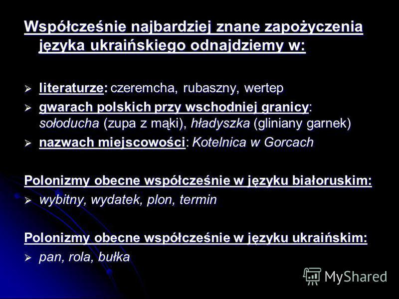 Współcześnie najbardziej znane zapożyczenia języka ukraińskiego odnajdziemy w: literaturze: czeremcha, rubaszny, wertep literaturze: czeremcha, rubaszny, wertep gwarach polskich przy wschodniej granicy: sołoducha (zupa z mąki), hładyszka (gliniany ga