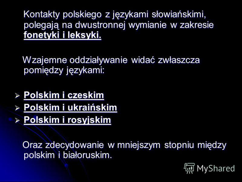 Kontakty polskiego z językami słowiańskimi, polegają na dwustronnej wymianie w zakresie fonetyki i leksyki. Kontakty polskiego z językami słowiańskimi, polegają na dwustronnej wymianie w zakresie fonetyki i leksyki. Wzajemne oddziaływanie widać zwłas