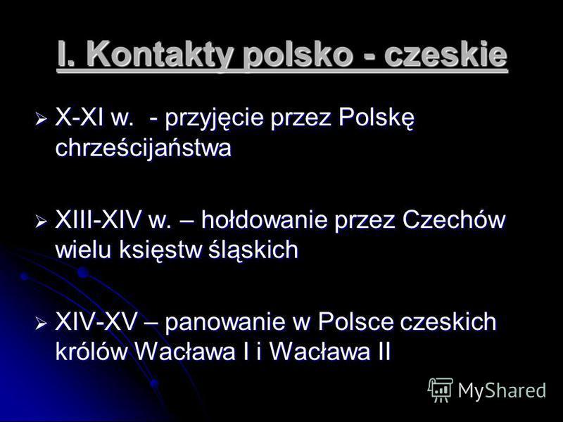 I. Kontakty polsko - czeskie X-XI w. - przyjęcie przez Polskę chrześcijaństwa X-XI w. - przyjęcie przez Polskę chrześcijaństwa XIII-XIV w. – hołdowanie przez Czechów wielu księstw śląskich XIII-XIV w. – hołdowanie przez Czechów wielu księstw śląskich