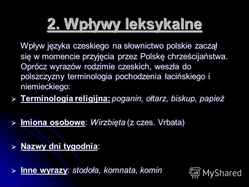 2. Wpływy leksykalne Wpływ języka czeskiego na słownictwo polskie zaczął się w momencie przyjęcia przez Polskę chrześcijaństwa. Oprócz wyrazów rodzimie czeskich, weszła do polszczyzny terminologia pochodzenia łacińskiego i niemieckiego: Wpływ języka