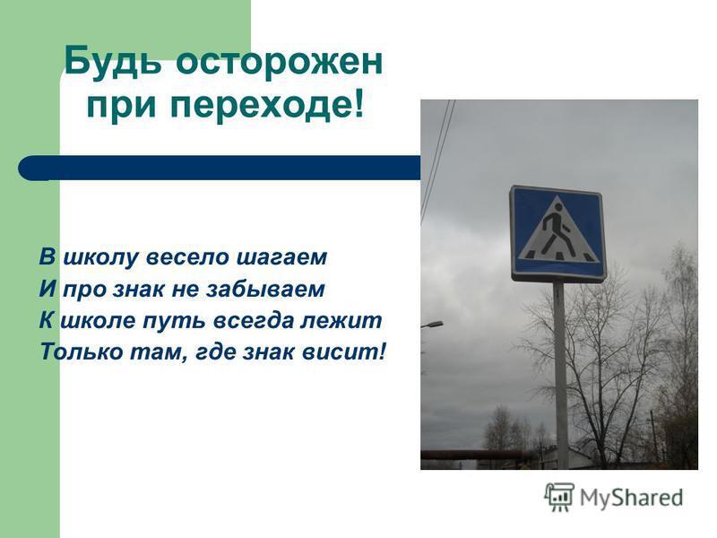 Будь осторожен при переходе! В школу весело шагаем И про знак не забываем К школе путь всегда лежит Только там, где знак висит!