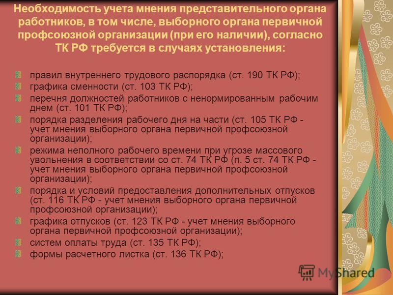 Необходимость учета мнения представительного органа работников, в том числе, выборного органа первичной профсоюзной организации (при его наличии), согласно ТК РФ требуется в случаях установления: правил внутреннего трудового распорядка (ст. 190 ТК РФ