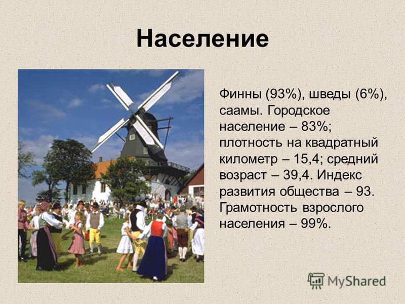 Население Финны (93%), шведы (6%), саамы. Городское население – 83%; плотность на квадратный километр – 15,4; средний возраст – 39,4. Индекс развития общества – 93. Грамотность взрослого населения – 99%.