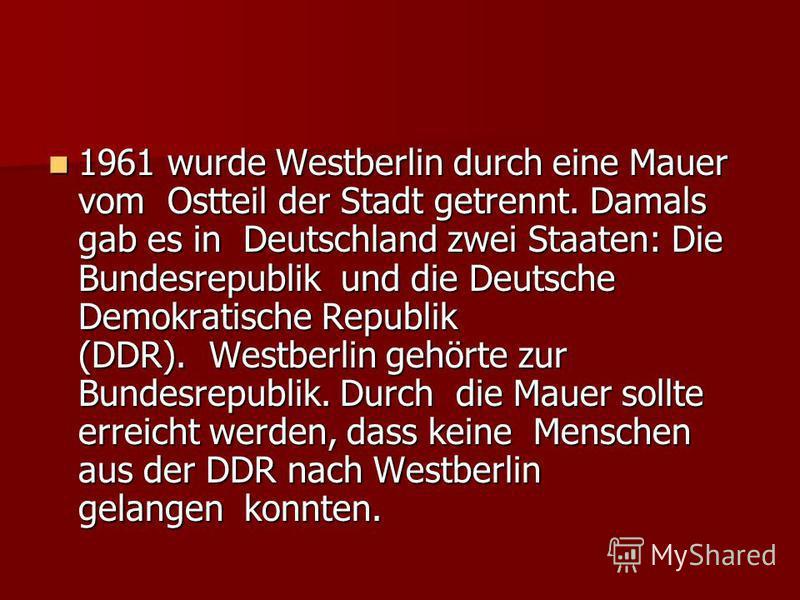 1961 wurde Westberlin durch eine Mauer vom Ostteil der Stadt getrennt. Damals gab es in Deutschland zwei Staaten: Die Bundesrepublik und die Deutsche Demokratische Republik (DDR). Westberlin gehörte zur Bundesrepublik. Durch die Mauer sollte erreicht