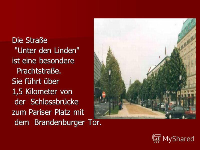 Die Straße Unter den Linden Unter den Linden ist eine besondere Prachtstraße. Prachtstraße. Sie führt über 1,5 Kilometer von der Schlossbrücke der Schlossbrücke zum Pariser Platz mit dem Brandenburger Tor. dem Brandenburger Tor.