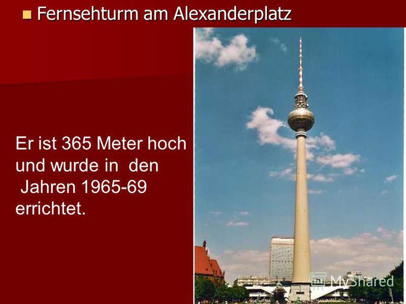 Fernsehturm am Alexanderplatz Fernsehturm am Alexanderplatz Er ist 365 Meter hoch und wurde in den Jahren 1965-69 errichtet.