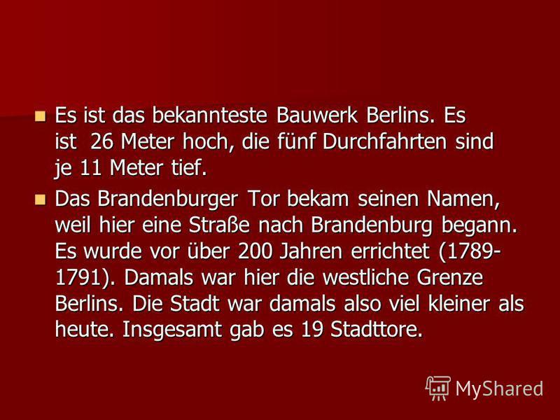 Es ist das bekannteste Bauwerk Berlins. Es ist 26 Meter hoch, die fünf Durchfahrten sind je 11 Meter tief. Es ist das bekannteste Bauwerk Berlins. Es ist 26 Meter hoch, die fünf Durchfahrten sind je 11 Meter tief. Das Brandenburger Tor bekam seinen N