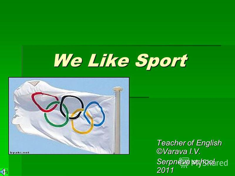 We Like Sport We Like Sport Teacher of English ©Varava I.V. Serpneva school 2011