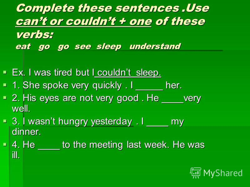 Complete these sentences.Use cant or couldnt + one of these verbs: eat go go see sleep understand Ex. I was tired but I couldnt sleep. Ex. I was tired but I couldnt sleep. 1. She spoke very quickly. I _____ her. 1. She spoke very quickly. I _____ her