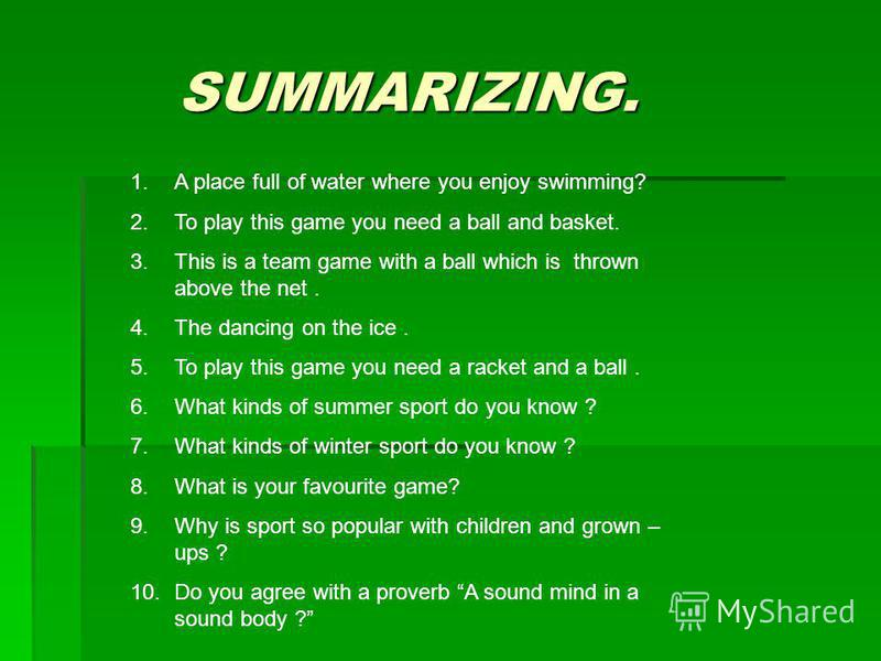 SUMMARIZING. SUMMARIZING. 1.A place full of water where you enjoy swimming? 2.To play this game you need a ball and basket. 3.This is a team game with a ball which is thrown above the net. 4.The dancing on the ice. 5.To play this game you need a rack