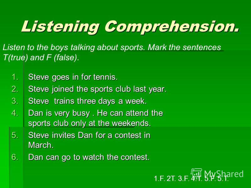 Listening Comprehension. Listening Comprehension. 1.Steve goes in for tennis. 2.Steve joined the sports club last year. 3.Steve trains three days a week. 4.Dan is very busy. He can attend the sports club only at the weekends. 5.Steve invites Dan for