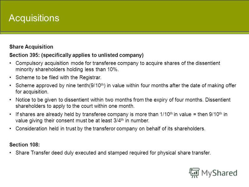 Acquisitions Share Acquisition Section 395: (specifically applies to unlisted company) Compulsory acquisition mode for transferee company to acquire shares of the dissentient minority shareholders holding less than 10%. Scheme to be filed with the Re