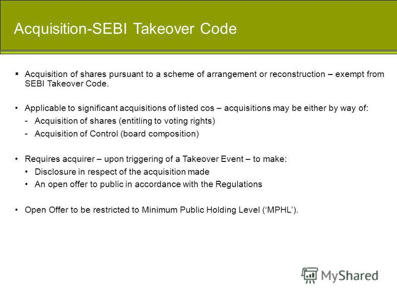 Acquisition-SEBI Takeover Code Acquisition of shares pursuant to a scheme of arrangement or reconstruction – exempt from SEBI Takeover Code. Applicable to significant acquisitions of listed cos – acquisitions may be either by way of: -Acquisition of