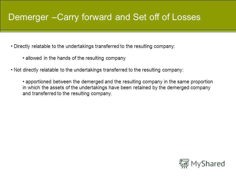 Demerger –Carry forward and Set off of Losses Directly relatable to the undertakings transferred to the resulting company: allowed in the hands of the resulting company Not directly relatable to the undertakings transferred to the resulting company: