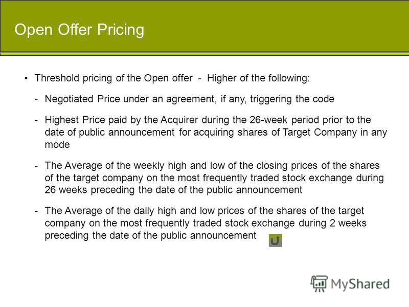 Open Offer Pricing Threshold pricing of the Open offer - Higher of the following: -Negotiated Price under an agreement, if any, triggering the code -Highest Price paid by the Acquirer during the 26-week period prior to the date of public announcement