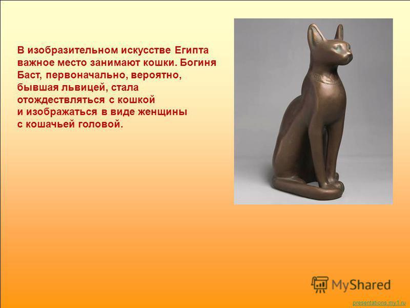 В изобразительном искусстве Египта важное место занимают кошки. Богиня Баст, первоначально, вероятно, бывшая львицей, стала отождествляться с кошкой и изображаться в виде женщины с кошачьей головой. Бастет presentations.my1.ru