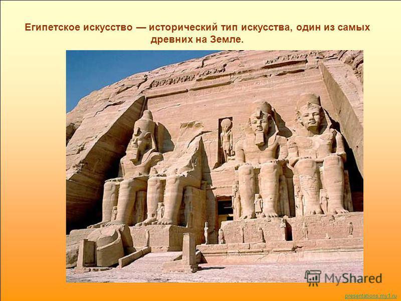 Египетское искусство исторический тип искусства, один из самых древних на Земле. presentations.my1.ru