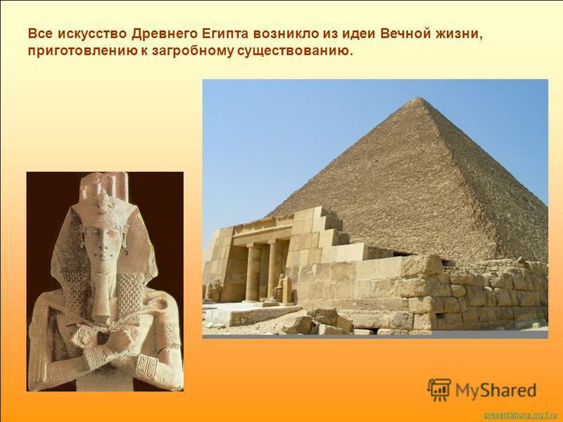 Все искусство Древнего Египта возникло из идеи Вечной жизни, приготовлению к загробному существованию. presentations.my1.ru