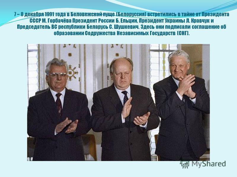 7 – 8 декабря 1991 года в Беловежской пуще (Белоруссия) встретились в тайне от Президента СССР М. Горбачёва Президент России Б. Ельцин, Президент Украины Л. Кравчук и Председатель ВС республики Беларусь С. Шушкевич. Здесь они подписали соглашение об