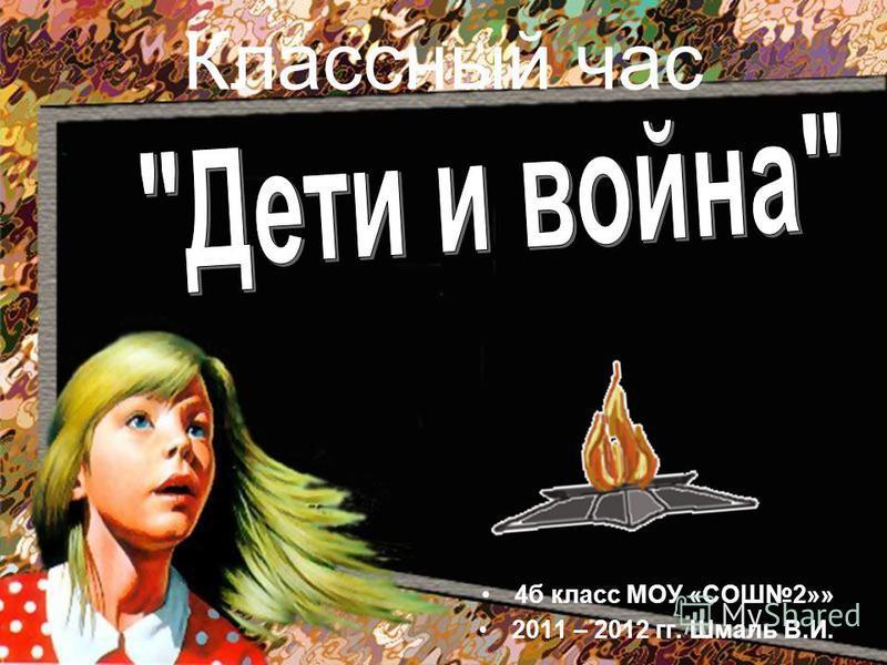 Классный час 4 б класс МОУ «СОШ2»» 2011 – 2012 гг. Шмаль В.И.