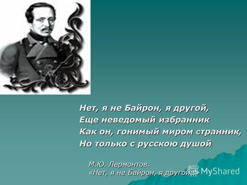 Нет, я не Байрон, я другой, Еще неведомый избранник Как он, гонимый миром странник, Но только с русскою душой М.Ю. Лермонтов. «Нет, я не Байрон, я другой…» М.Ю. Лермонтов. «Нет, я не Байрон, я другой…»