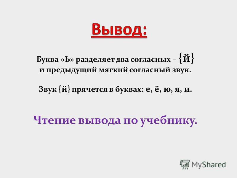 Буква «Ь» разделяет два согласных – {й} и предыдущий мягкий согласный звук. Звук {й} прячется в буквах: е, ё, ю, я, и. Чтение вывода по учебнику.