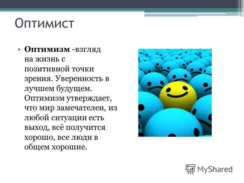 Оптимист Оптимизм -взгляд на жизнь с позитивной точки зрения. Уверенность в лучшем будущем. Оптимизм утверждает, что мир замечателен, из любой ситуации есть выход, всё получится хорошо, все люди в общем хорошие.
