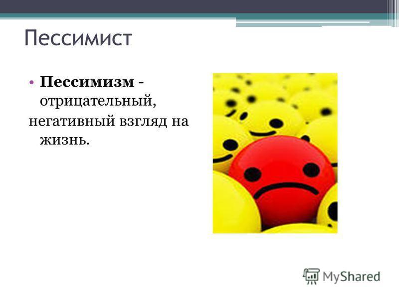 Пессимист Пессимизм - отрицательный, негативный взгляд на жизнь.