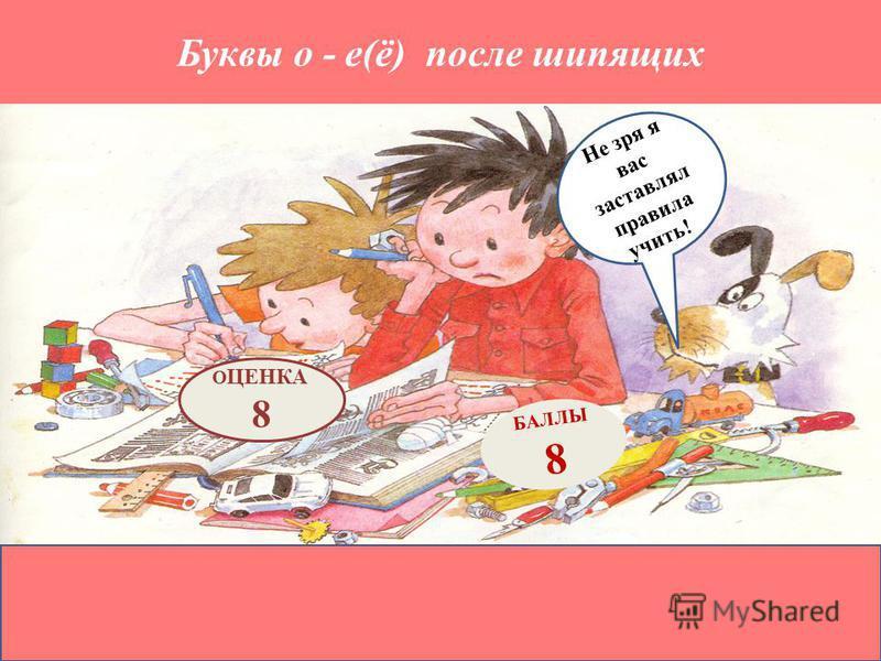 Буквы о - е(ё) после шипящих БАЛЛЫ 8 О ЦЕНКА 8 Не зря я вас заставлял правила учить! !