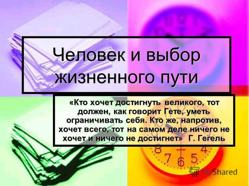 Человек и выбор жизненного пути «Кто хочет достигнуть великого, тот должен, как говорит Гете, уметь ограничивать себя. Кто же, напротив, хочет всего, тот на самом деле ничего не хочет и ничего не достигнет» Г. Гегель