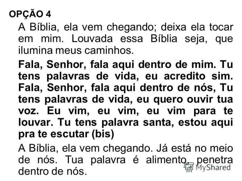 OPÇÃO 4 A Bíblia, ela vem chegando; deixa ela tocar em mim. Louvada essa Bíblia seja, que ilumina meus caminhos. Fala, Senhor, fala aqui dentro de mim. Tu tens palavras de vida, eu acredito sim. Fala, Senhor, fala aqui dentro de nós, Tu tens palavras