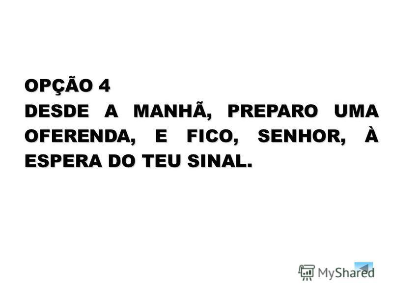OPÇÃO 4 DESDE A MANHÃ, PREPARO UMA OFERENDA, E FICO, SENHOR, À ESPERA DO TEU SINAL.