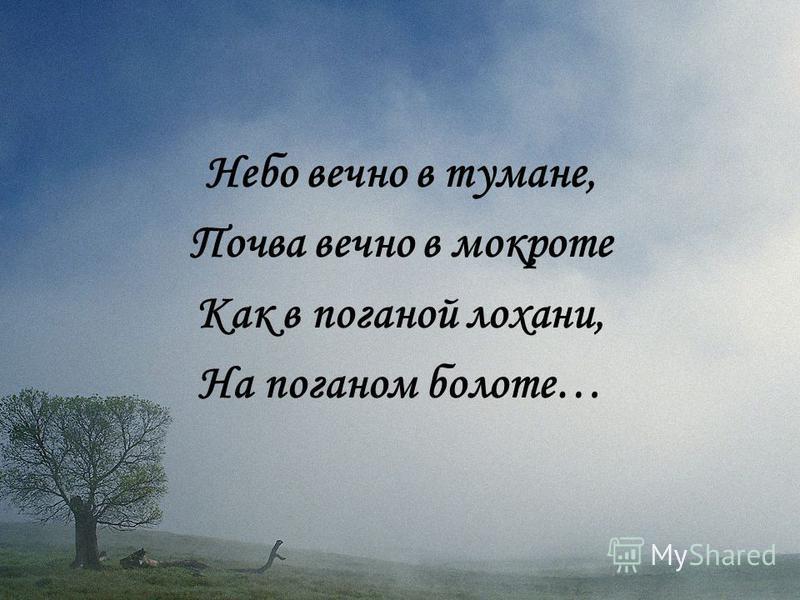 Небо вечно в тумане, Почва вечно в мокроте Как в поганой лохани, На поганом болоте…