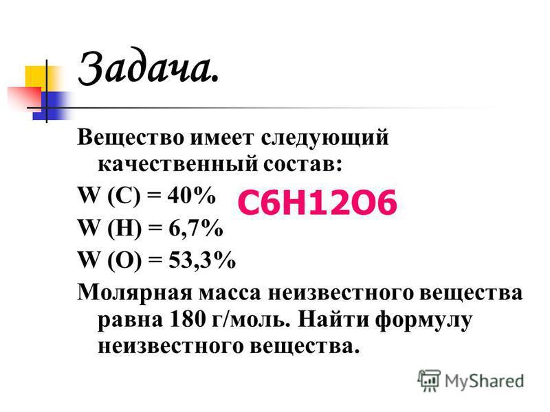Задача. Вещество имеет следующий качественный состав: W (C) = 40% W (H) = 6,7% W (O) = 53,3% Молярная масса неизвестного вещества равна 180 г/моль. Найти формулу неизвестного вещества. С6Н12О6