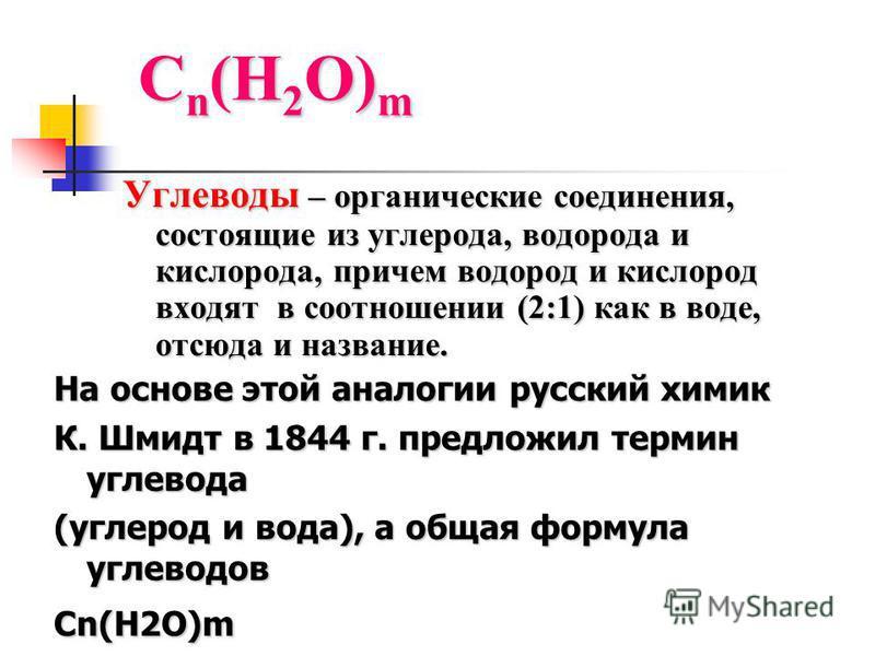 С n (Н 2 О) m Углеводы – органические соединения, состоящие из углерода, водорода и кислорода, причем водород и кислород входят в соотношении (2:1) как в воде, отсюда и название. На основе этой аналогии русский химик К. Шмидт в 1844 г. предложил терм