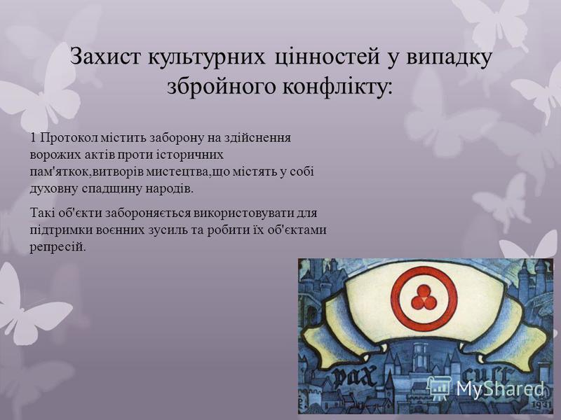 Захист культурних цінностей у випадку збройного конфлікту: 1 Протокол містить заборону на здійснення ворожих актів проти історичних пам'яткок,витворів мистецтва,що містять у собі духовну спадщину народів. Такі об'єкти забороняється використовувати дл