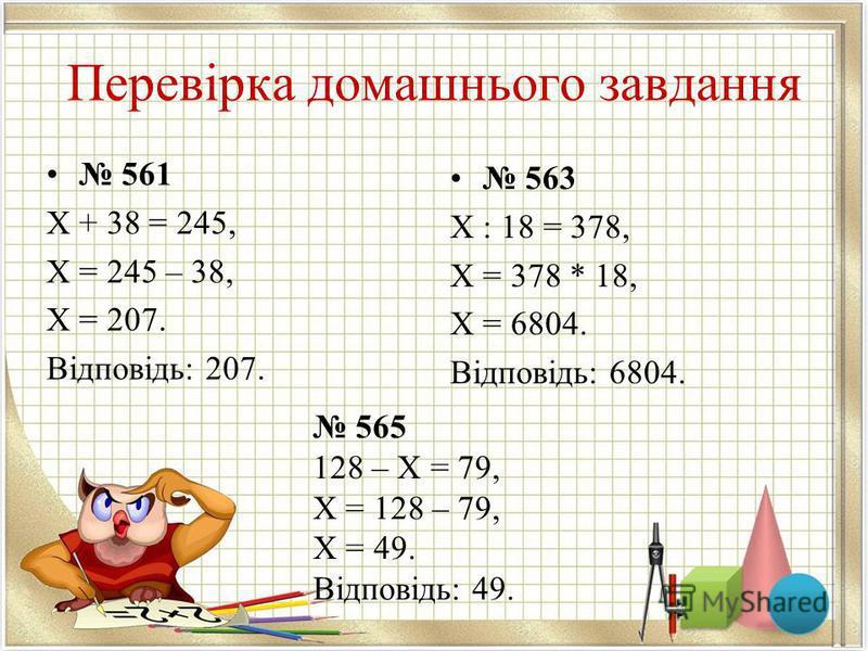 Перевірка домашнього завдання 561 Х + 38 = 245, Х = 245 – 38, Х = 207. Відповідь: 207. 563 Х : 18 = 378, Х = 378 * 18, Х = 6804. Відповідь: 6804. 565 128 – Х = 79, Х = 128 – 79, Х = 49. Відповідь: 49.