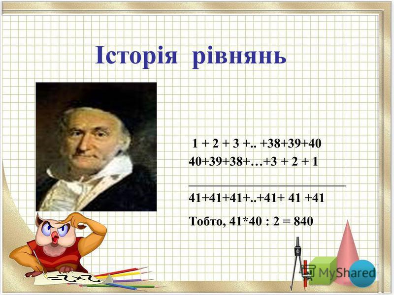 1 + 2 + 3 +.. +38+39+40 40+39+38+…+3 + 2 + 1 ________________________ 41+41+41+..+41+ 41 +41 Тобто, 41*40 : 2 = 840