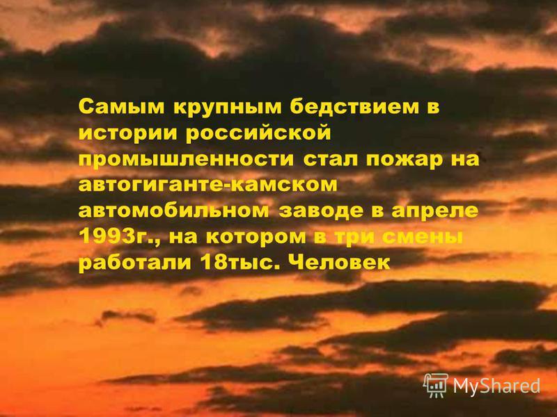 Самым крупным бедствием в истории российской промышленности стал пожар на автогиганте-камском автомобильном заводе в апреле 1993 г., на котором в три смены работали 18 тыс. Человек