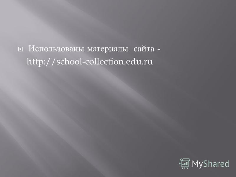 Использованы материалы сайта - http://school-collection.edu.ru