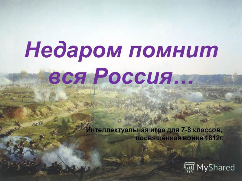 Недаром помнит вся Россия… Интеллектуальная игра для 7-8 классов, посвящённая войне 1812 г