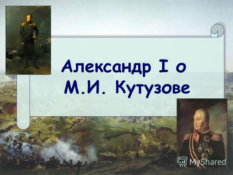 Александр I о М.И. Кутузове Александр I о М.И. Кутузове