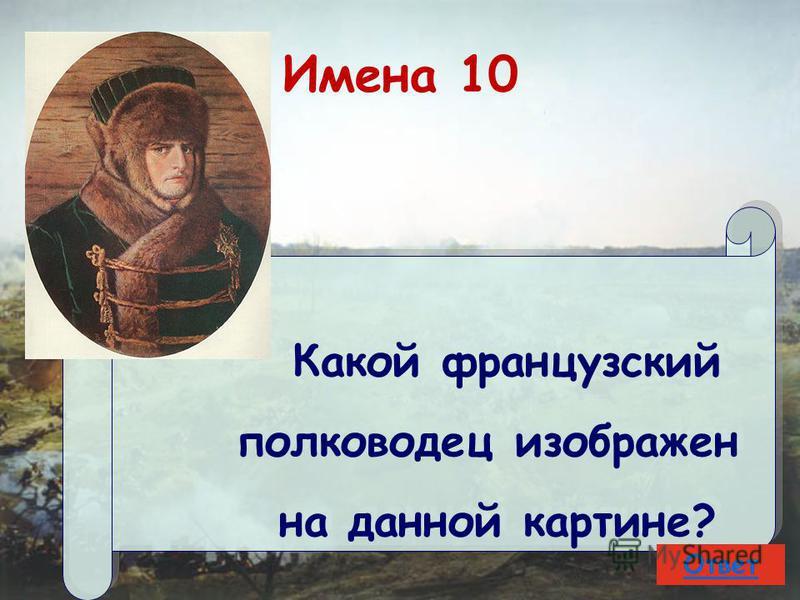 Имена 10 Какой французский полководец изображен на данной картине? Какой французский полководец изображен на данной картине? Ответ