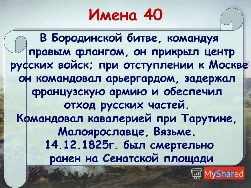 Имена 40 В Бородинской битве, командуя правым флангом, он прикрыл центр русских войск; при отступлении к Москве он командовал арьергардом, задержал французскую армию и обеспечил отход русских частей. Командовал кавалерией при Тарутине, Малоярославце,