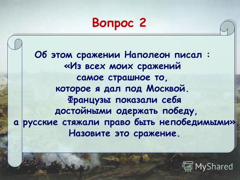 Вопрос 2 Об этом сражении Наполеон писал : «Из всех моих сражений самое страшное то, которое я дал под Москвой. Французы показали себя достойными одержать победу, а русские стяжали право быть непобедимыми». Назовите это сражение. Об этом сражении Нап