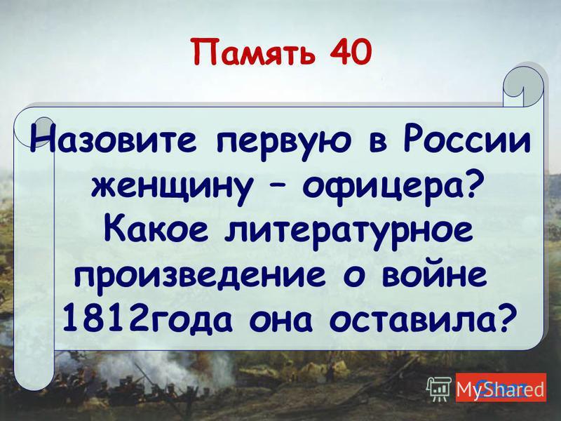 Память 40 Назовите первую в России женщину – офицера? Какое литературное произведение о войне 1812 года она оставила? Назовите первую в России женщину – офицера? Какое литературное произведение о войне 1812 года она оставила? Ответ
