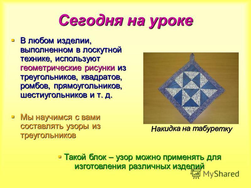 Сегодня на уроке В любом изделии, выполненном в лоскутной технике, используют геометрические рисунки из треугольников, квадратов, ромбов, прямоугольников, шестиугольников и т. д. В любом изделии, выполненном в лоскутной технике, используют геометриче